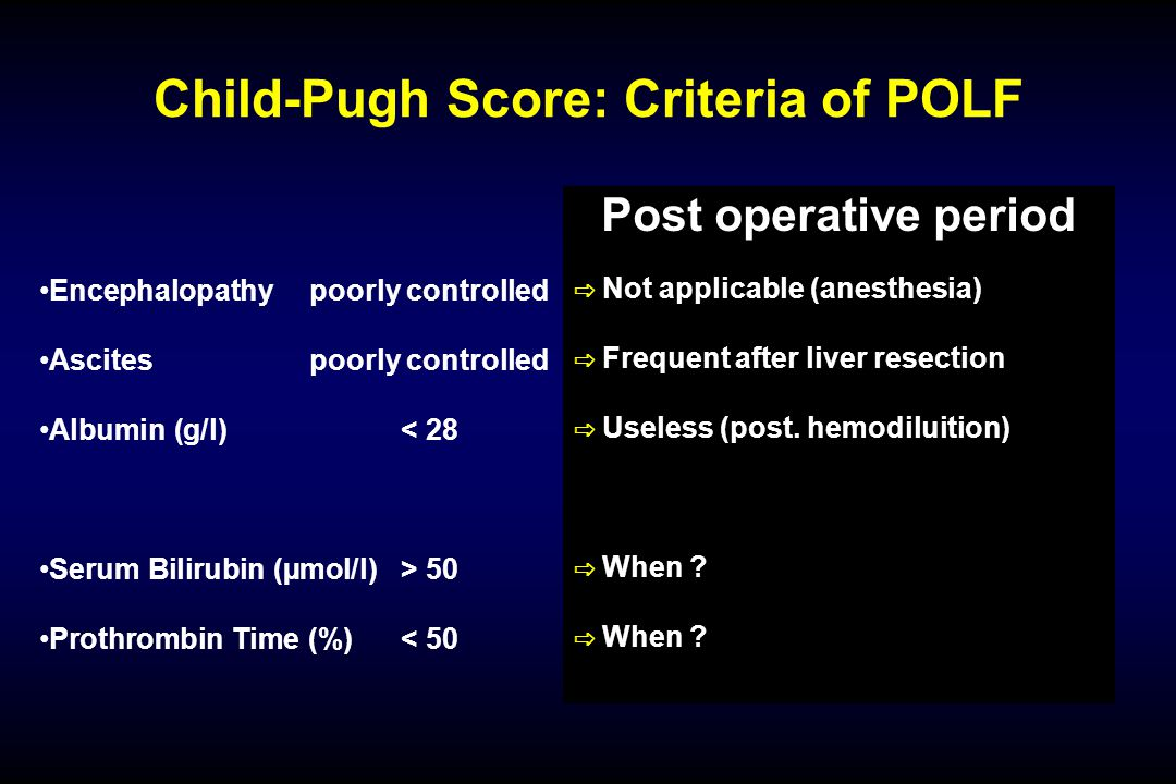 Child-Pugh Score: Criteria of POLF Encephalopathypoorly controlled Ascitespoorly controlled Albumin (g/l)< 28 Serum Bilirubin (µmol/l)> 50 Prothrombin Time (%)< 50 Post operative period ⇨ Not applicable (anesthesia) ⇨ Frequent after liver resection ⇨ Useless (post.