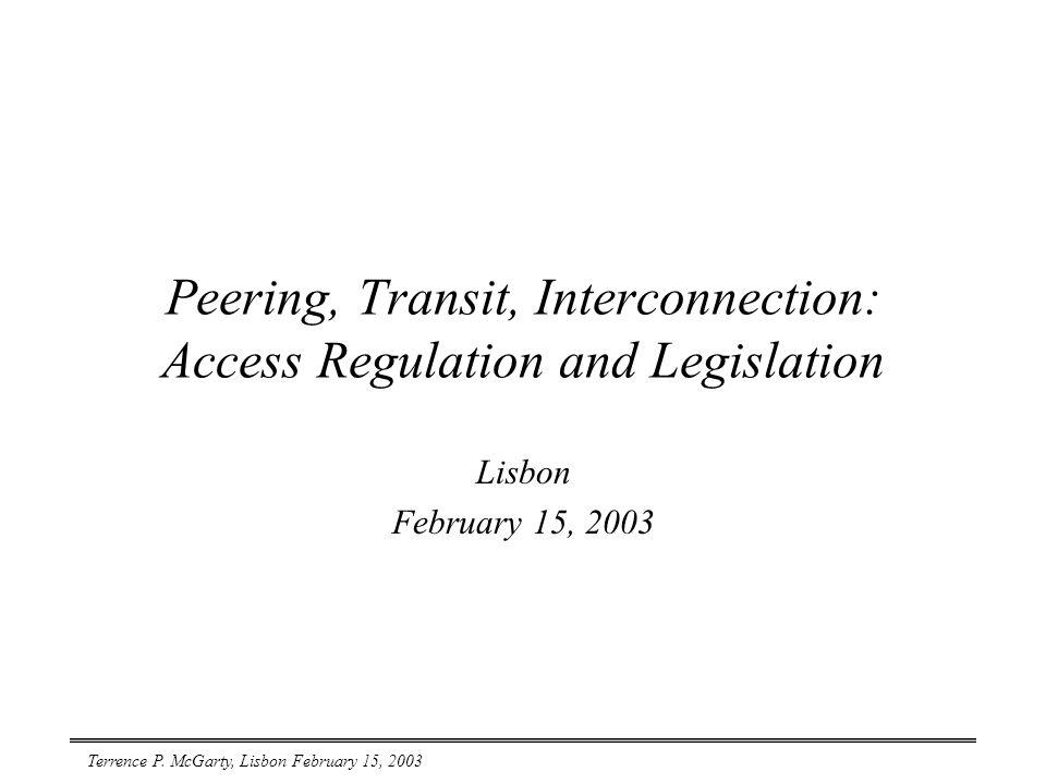 Terrence P. McGarty, Lisbon February 15, 2003 Peering, Transit, Interconnection: Access Regulation and Legislation Lisbon February 15, 2003