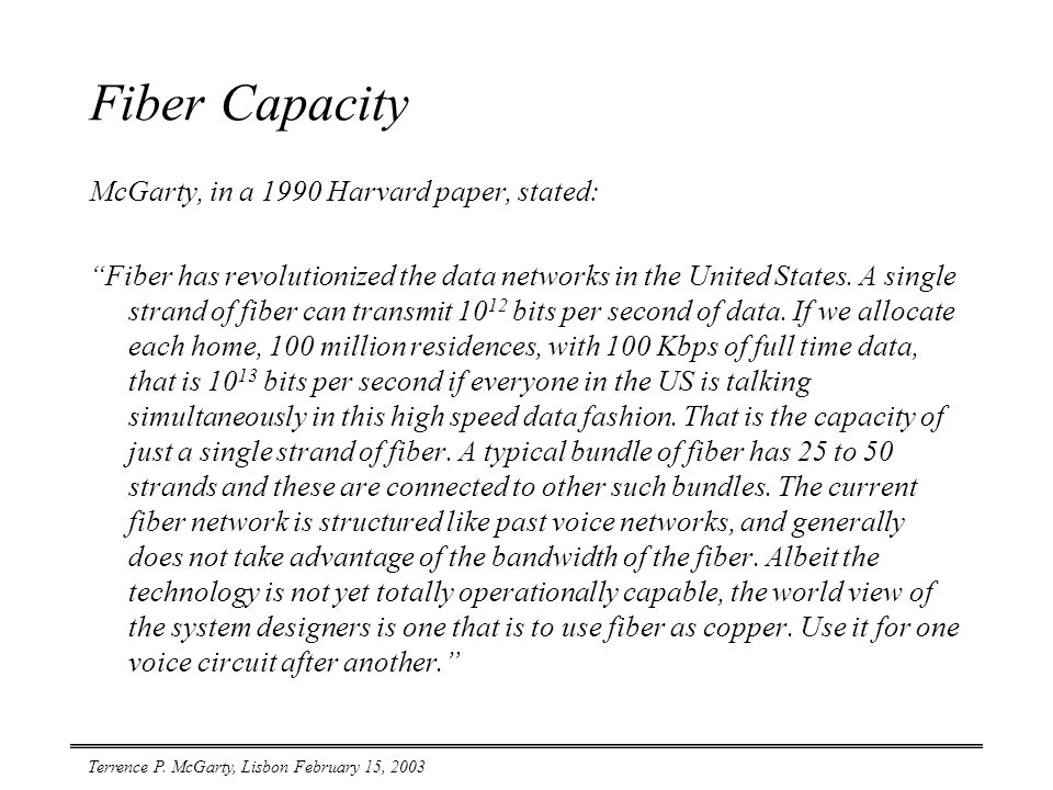 """Terrence P. McGarty, Lisbon February 15, 2003 Fiber Capacity McGarty, in a 1990 Harvard paper, stated: """"Fiber has revolutionized the data networks in"""