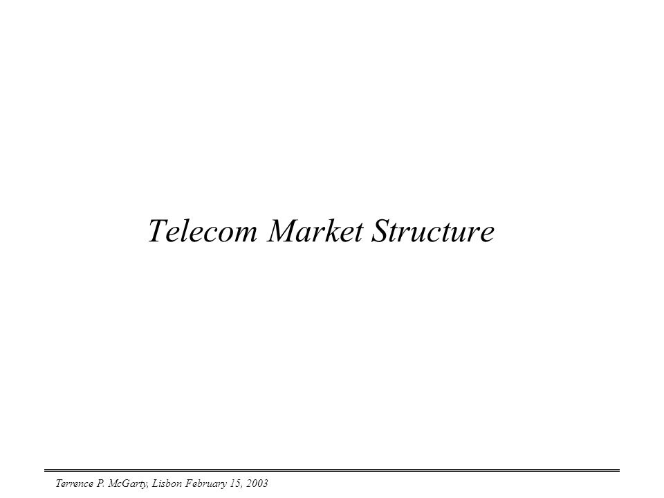 Terrence P. McGarty, Lisbon February 15, 2003 Telecom Market Structure