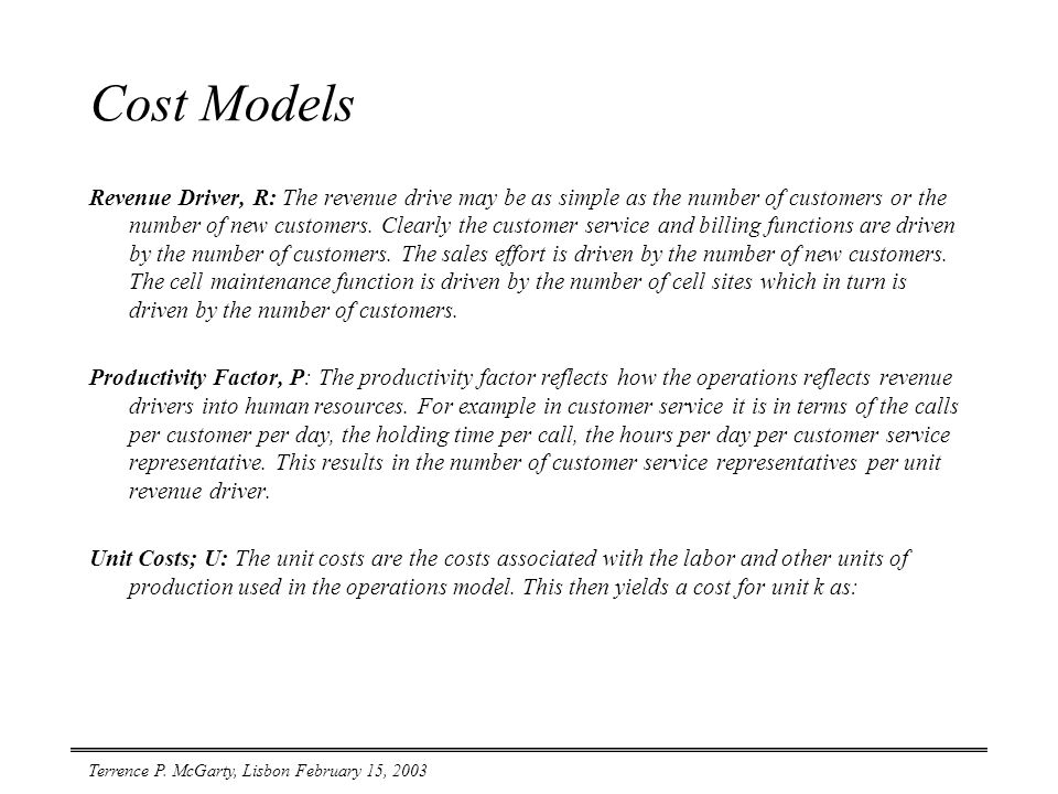 Terrence P. McGarty, Lisbon February 15, 2003 Cost Models Revenue Driver, R: The revenue drive may be as simple as the number of customers or the numb