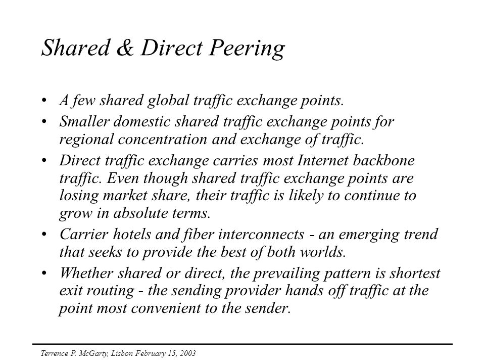 Terrence P. McGarty, Lisbon February 15, 2003 Shared & Direct Peering A few shared global traffic exchange points. Smaller domestic shared traffic exc