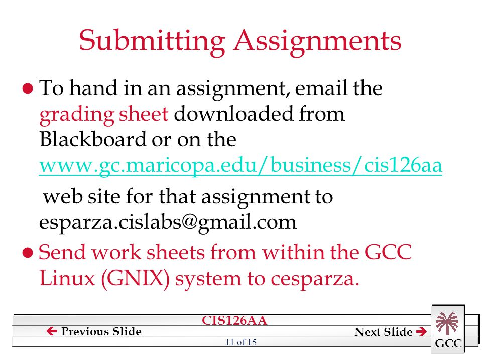 CIS126AA GCC  Previous Slide Next Slide  11 of 15 Submitting Assignments To hand in an assignment, email the grading sheet downloaded from Blackboar