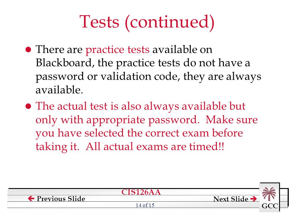 CIS126AA GCC  Previous Slide Next Slide  14 of 15 Tests (continued) There are practice tests available on Blackboard, the practice tests do not have