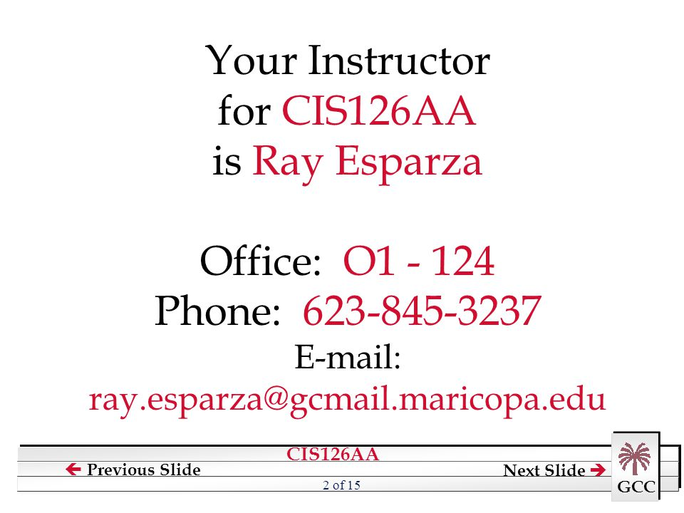 CIS126AA GCC  Previous Slide Next Slide  2 of 15 Your Instructor for CIS126AA is Ray Esparza Office: O1 - 124 Phone: 623-845-3237 E-mail: ray.esparz