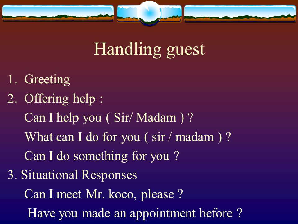 Handling guest 1.Greeting 2.Offering help : Can I help you ( Sir/ Madam ) ? What can I do for you ( sir / madam ) ? Can I do something for you ? 3. Si