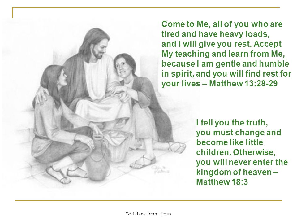 With Love from - Jesus Come to Me, all of you who are tired and have heavy loads, and I will give you rest. Accept My teaching and learn from Me, beca