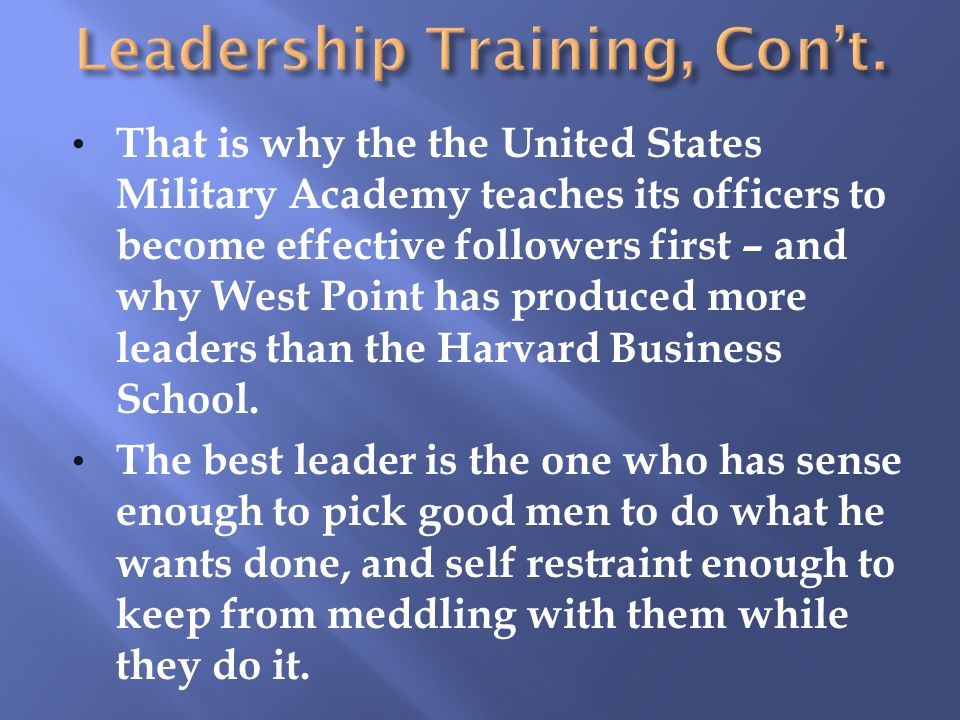 That is why the the United States Military Academy teaches its officers to become effective followers first – and why West Point has produced more leaders than the Harvard Business School.
