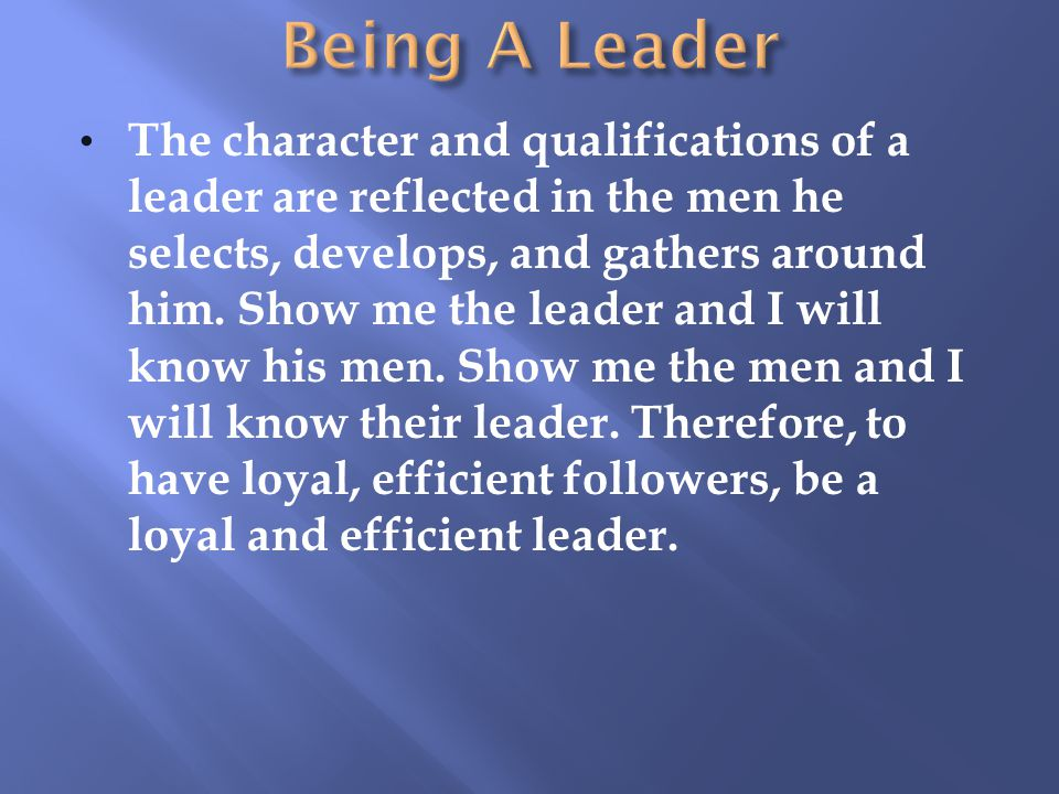 The character and qualifications of a leader are reflected in the men he selects, develops, and gathers around him.