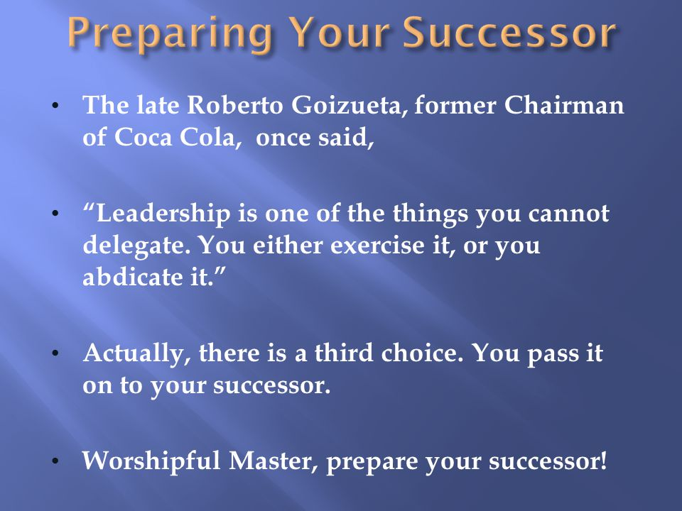 The late Roberto Goizueta, former Chairman of Coca Cola, once said, Leadership is one of the things you cannot delegate.
