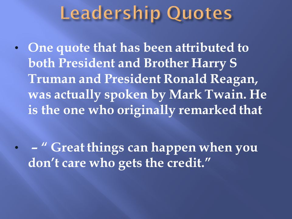 One quote that has been attributed to both President and Brother Harry S Truman and President Ronald Reagan, was actually spoken by Mark Twain.