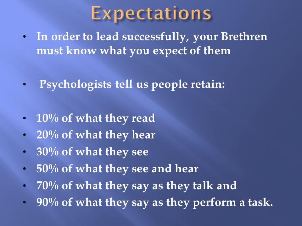 In order to lead successfully, your Brethren must know what you expect of them Psychologists tell us people retain: 10% of what they read 20% of what they hear 30% of what they see 50% of what they see and hear 70% of what they say as they talk and 90% of what they say as they perform a task.
