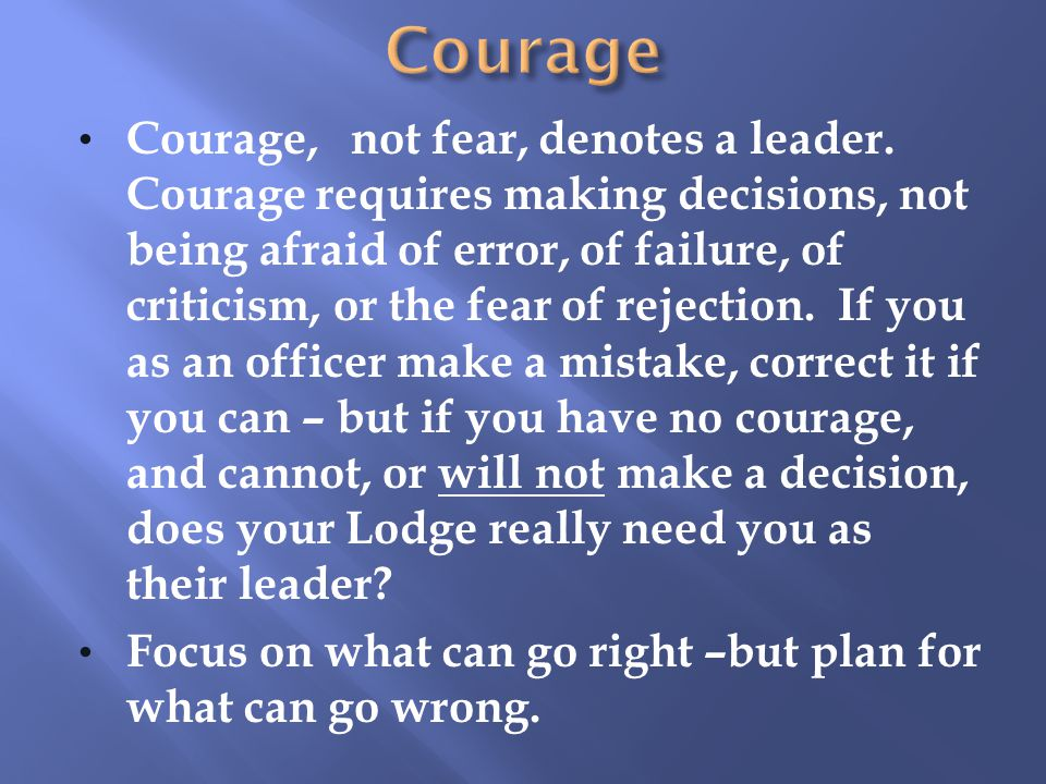 Courage, not fear, denotes a leader.