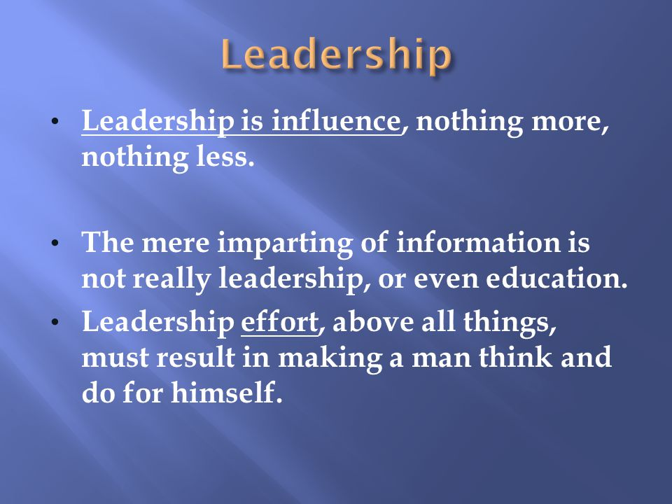 Leadership is influence, nothing more, nothing less.