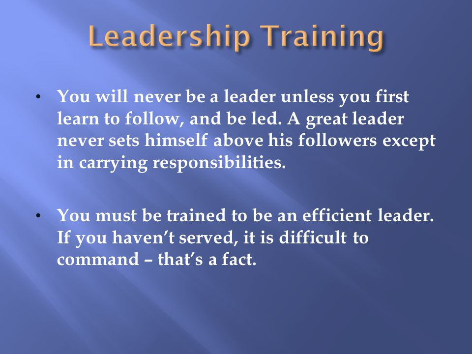 You will never be a leader unless you first learn to follow, and be led.