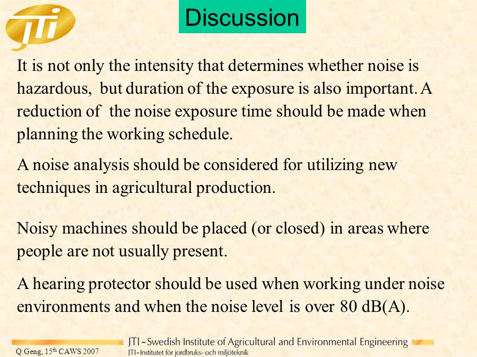 Q.Geng, 15 th CAWS 2007 Discussion It is not only the intensity that determines whether noise is hazardous, but duration of the exposure is also important.