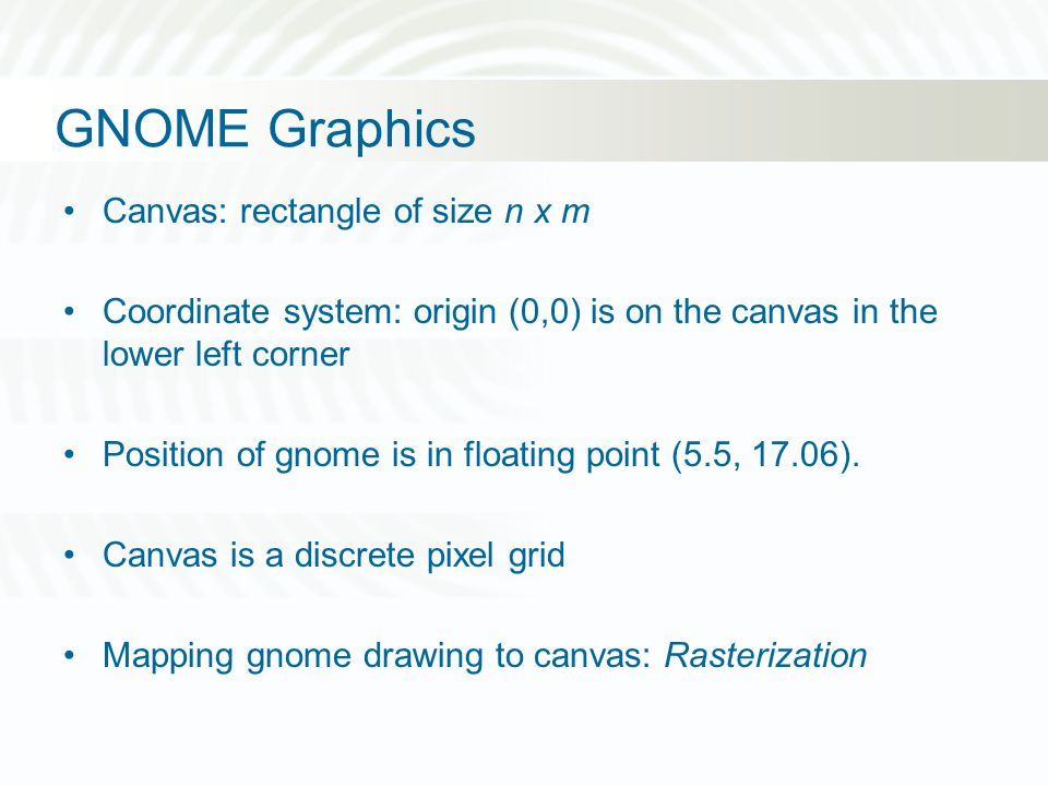 GNOME Graphics Canvas: rectangle of size n x m Coordinate system: origin (0,0) is on the canvas in the lower left corner Position of gnome is in float