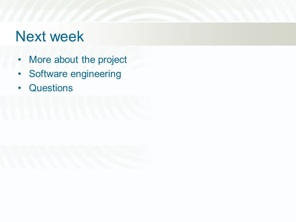 Next week More about the project Software engineering Questions