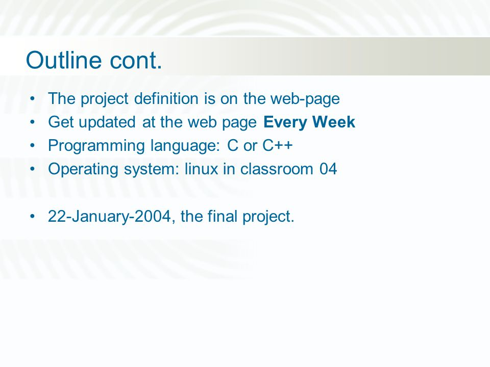 Outline cont. The project definition is on the web-page Get updated at the web page Every Week Programming language: C or C++ Operating system: linux