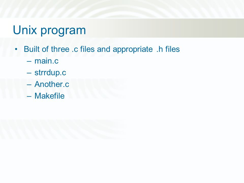 Unix program Built of three.c files and appropriate.h files –main.c –strrdup.c –Another.c –Makefile