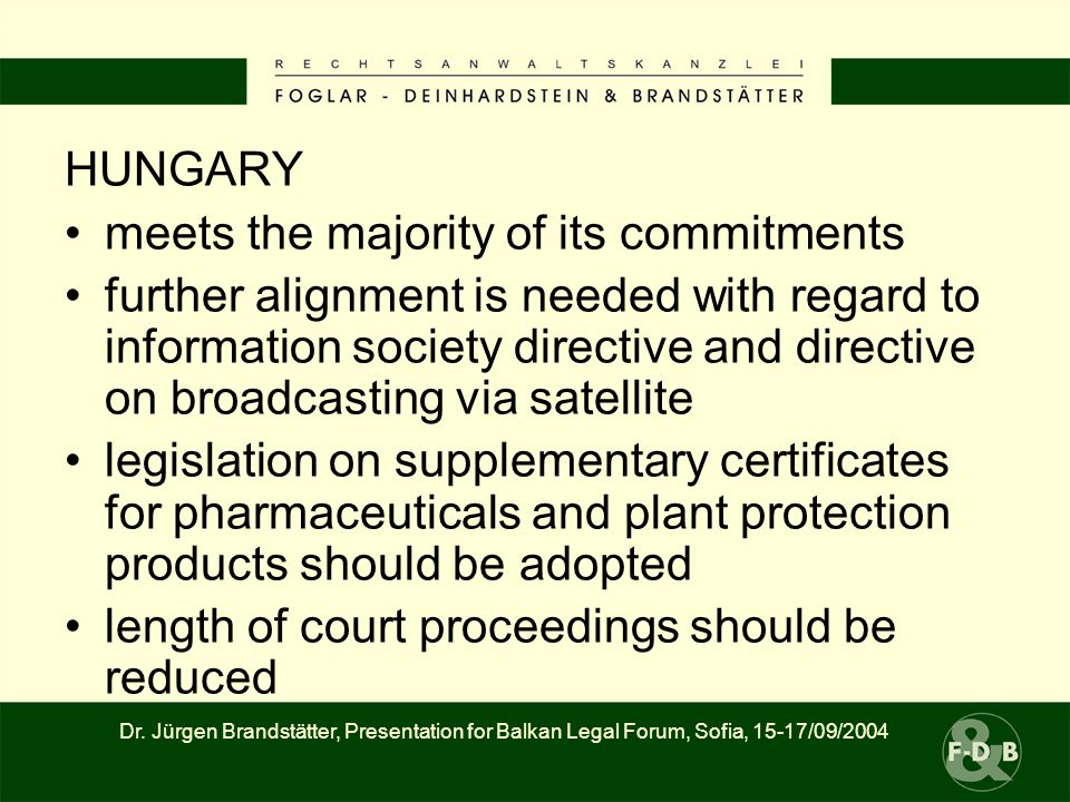 HUNGARY meets the majority of its commitments further alignment is needed with regard to information society directive and directive on broadcasting via satellite legislation on supplementary certificates for pharmaceuticals and plant protection products should be adopted length of court proceedings should be reduced Dr.