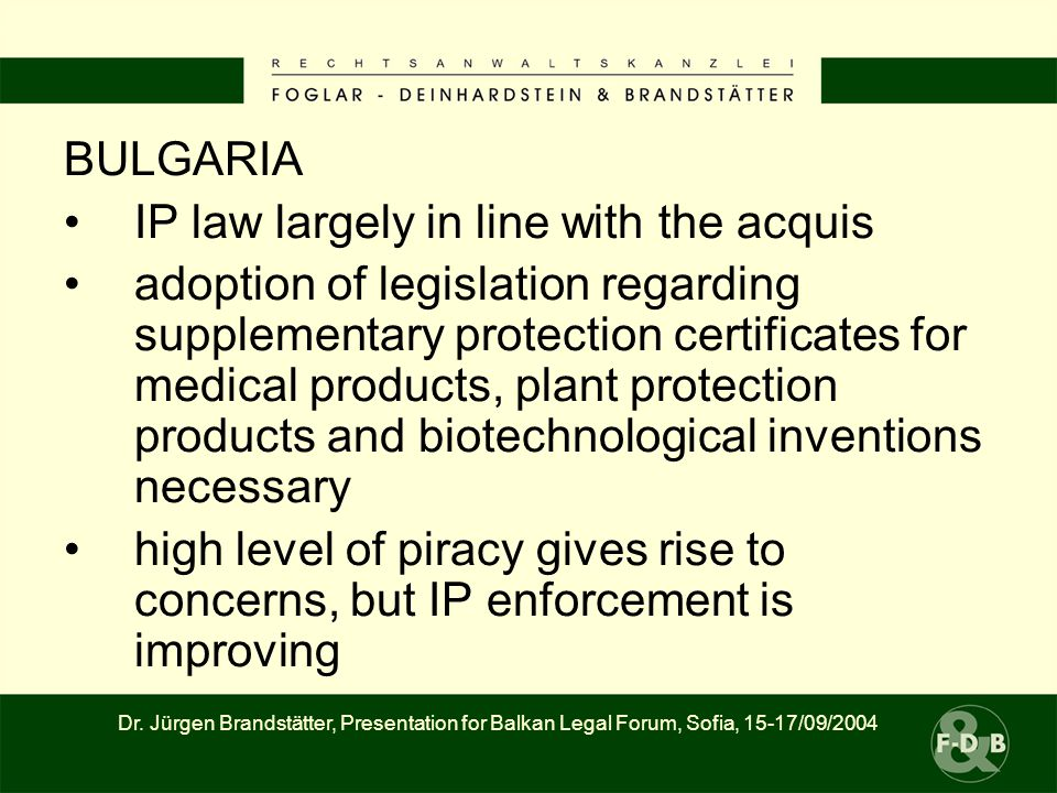 BULGARIA IP law largely in line with the acquis adoption of legislation regarding supplementary protection certificates for medical products, plant protection products and biotechnological inventions necessary high level of piracy gives rise to concerns, but IP enforcement is improving Dr.