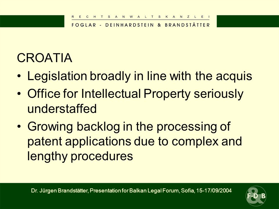 CROATIA Legislation broadly in line with the acquis Office for Intellectual Property seriously understaffed Growing backlog in the processing of patent applications due to complex and lengthy procedures Dr.