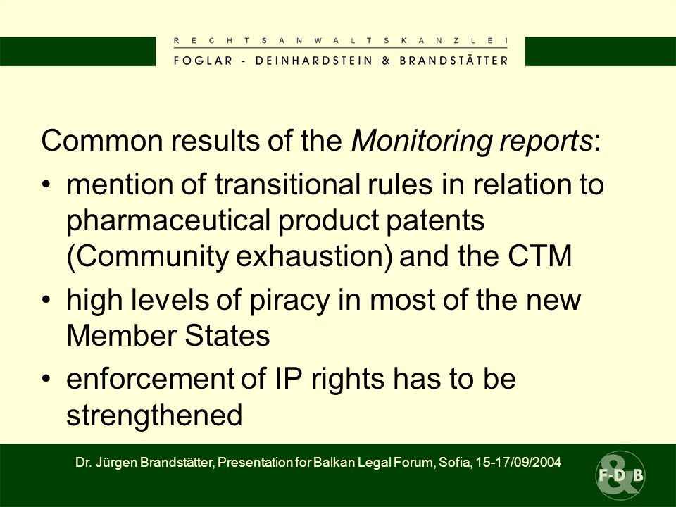 Common results of the Monitoring reports: mention of transitional rules in relation to pharmaceutical product patents (Community exhaustion) and the CTM high levels of piracy in most of the new Member States enforcement of IP rights has to be strengthened Dr.