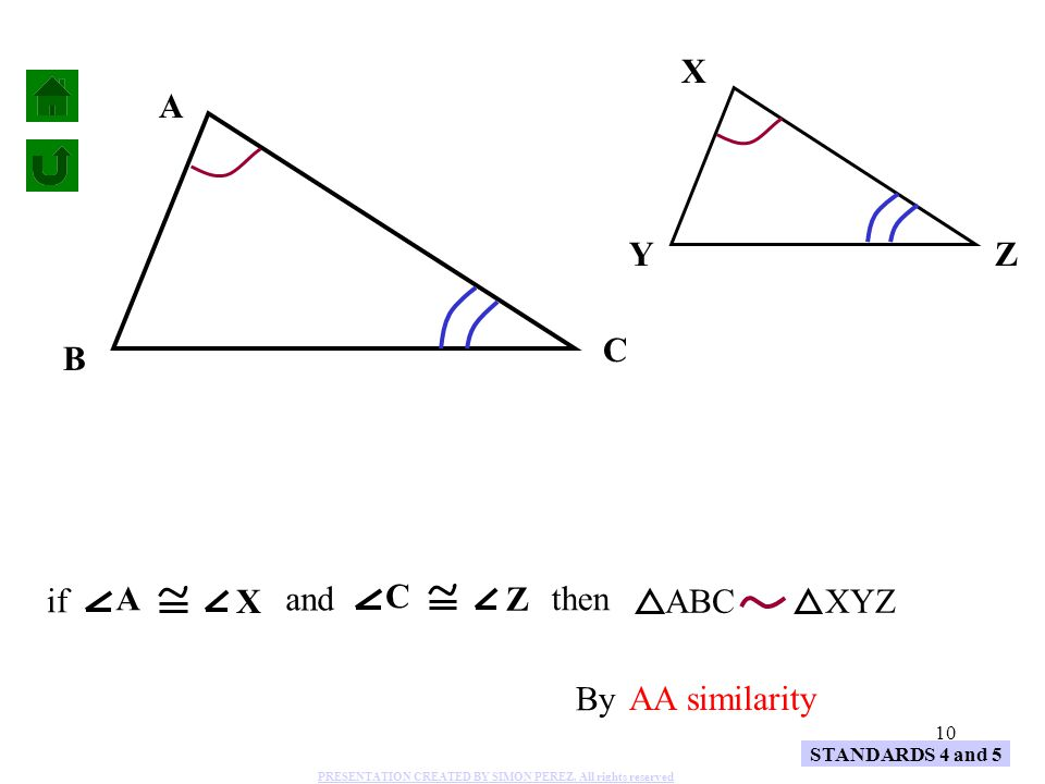 10 A B C X YZ ABCXYZ By AA similarity STANDARDS 4 and 5 and A X if C Z then PRESENTATION CREATED BY SIMON PEREZ. All rights reserved
