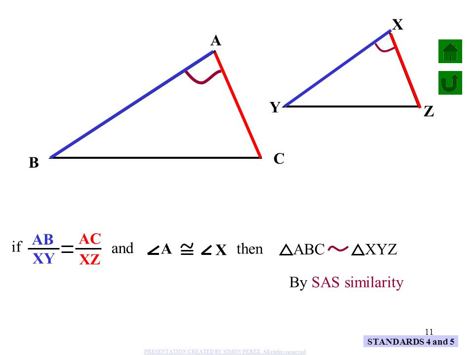 11 A B C X Y Z AB XY AC XZ and A X if then ABCXYZ By SAS similarity STANDARDS 4 and 5 PRESENTATION CREATED BY SIMON PEREZ. All rights reserved