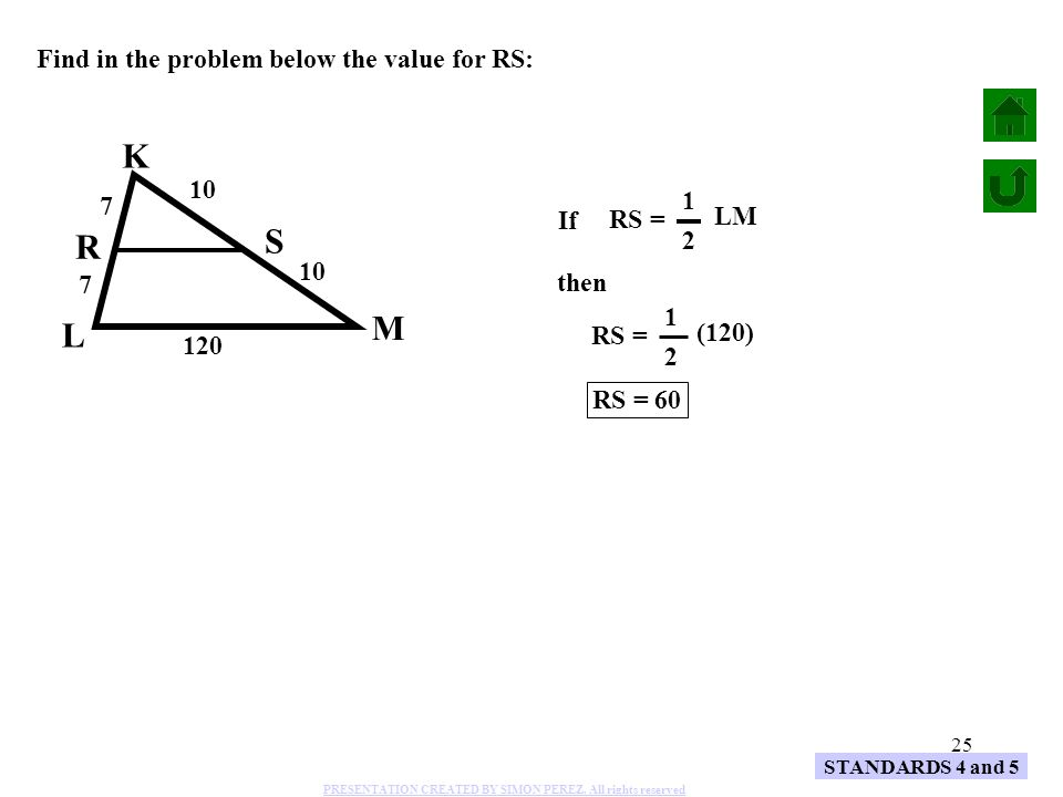 25 STANDARDS 4 and 5 K L M R S 7 7 10 120 Find in the problem below the value for RS: then RS = (120) 1 2 RS = 60 RS = LM 1 2 If PRESENTATION CREATED