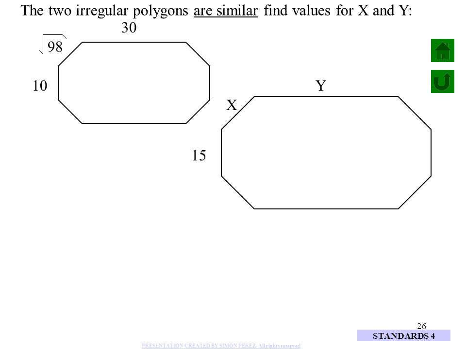 26 10 15 98 30 X Y The two irregular polygons are similar find values for X and Y: STANDARDS 4 PRESENTATION CREATED BY SIMON PEREZ. All rights reserve
