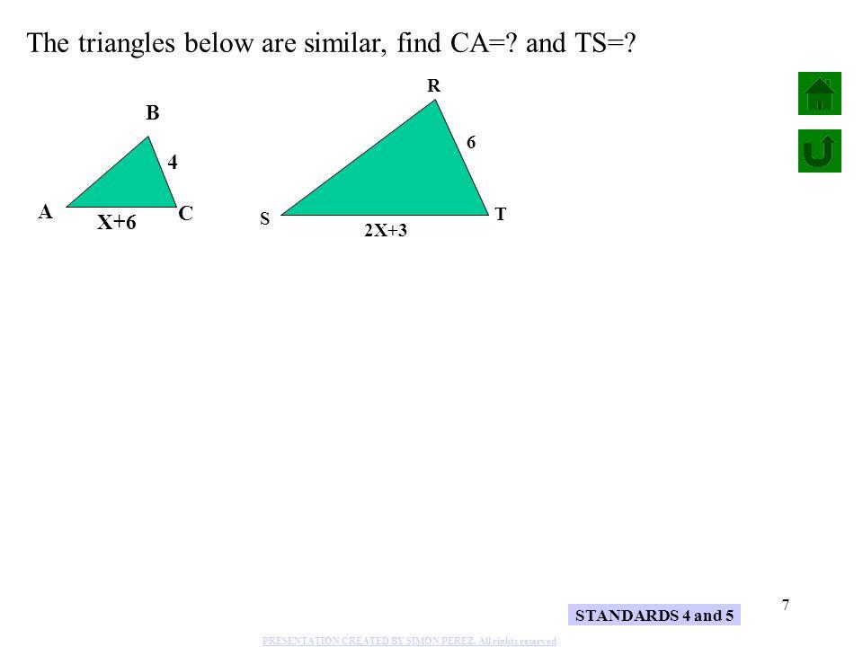 8 4 6 X+6 2X+3 4 BC 6 RT X+6 CA 2X+3 TS STANDARDS 4 and 5 4(2X+3) = 6(X+6) 8X +12 = 6X + 36 -12 A S B R C T 8X = 6X + 24 -6X 2X = 24 2 X = 12 CA = X + 6 = + 6 = 18 TS = 2X + 3 = 2( ) + 3 12 = 24 + 3 = 27 The triangles below are similar, find CA=.