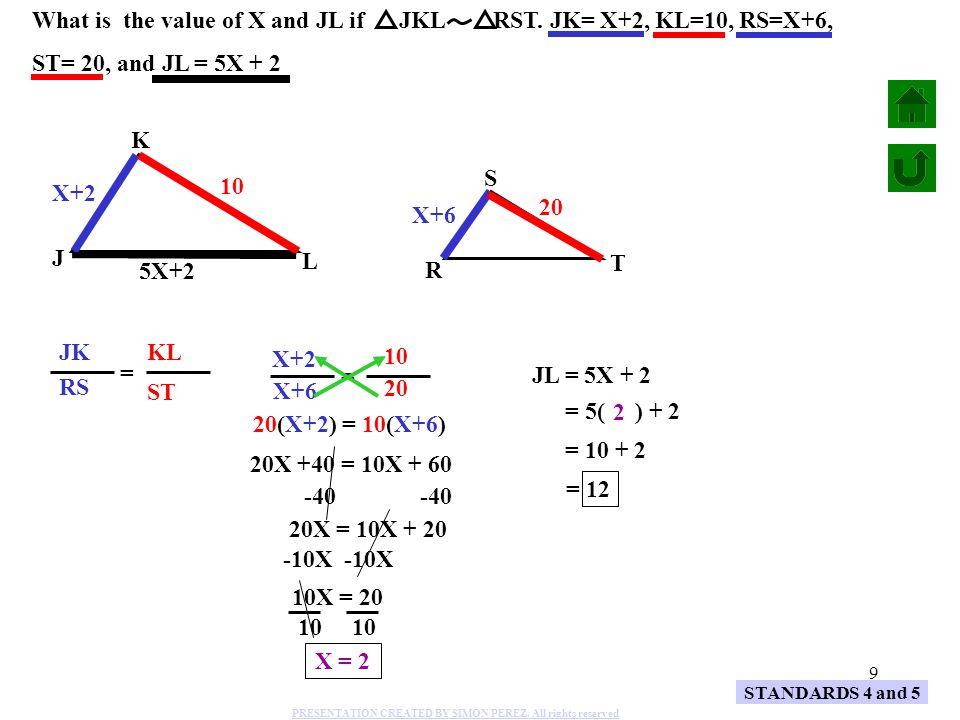 20 STANDARDS 4 and 5 A S B C T 6 24 40 X 18 Find the value for X = SB CS TA CT = 6 18 X 24 (24) = (6)(24) 18 X = 144 18 X X = 8 PRESENTATION CREATED BY SIMON PEREZ.