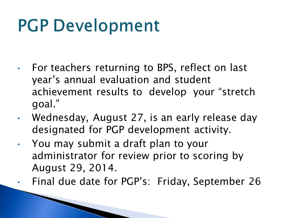 For teachers returning to BPS, reflect on last year's annual evaluation and student achievement results to develop your stretch goal. Wednesday, August 27, is an early release day designated for PGP development activity.