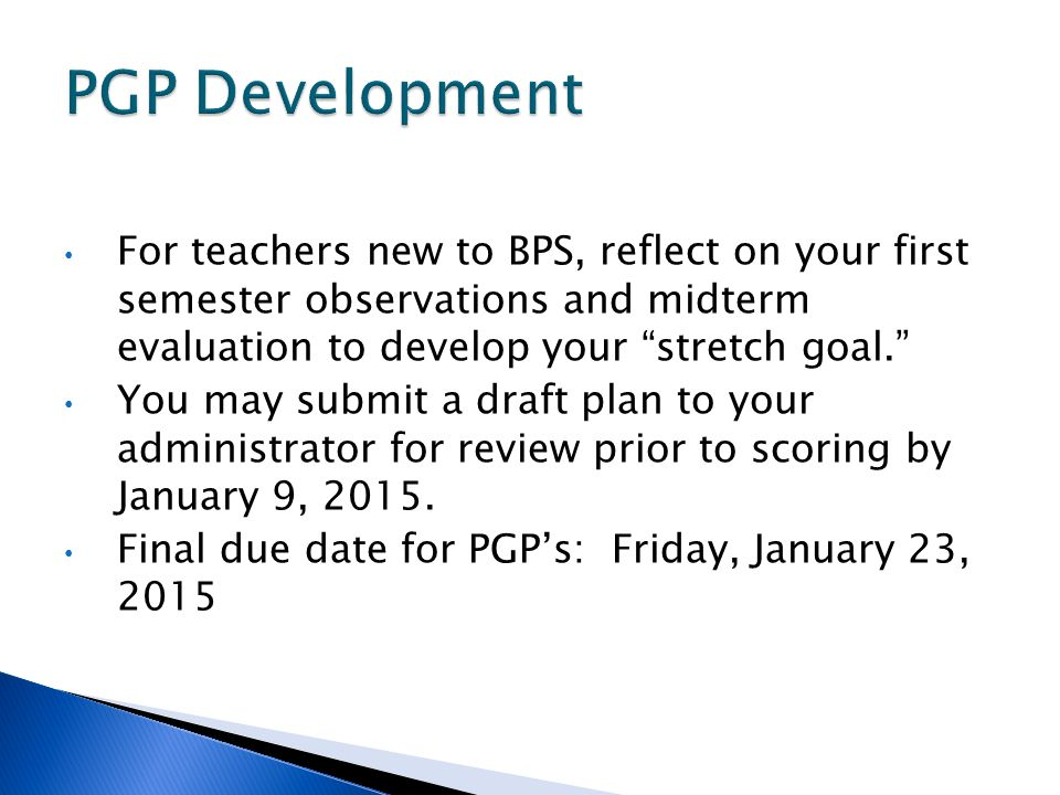 For teachers new to BPS, reflect on your first semester observations and midterm evaluation to develop your stretch goal. You may submit a draft plan to your administrator for review prior to scoring by January 9, 2015.