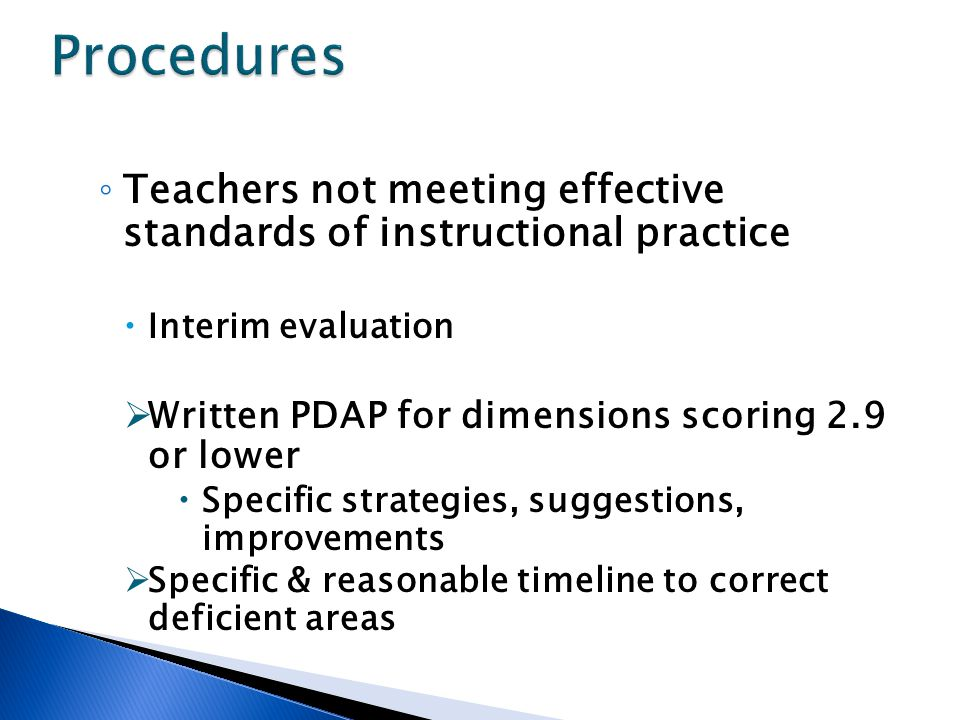 ◦ Teachers not meeting effective standards of instructional practice  Interim evaluation  Written PDAP for dimensions scoring 2.9 or lower  Specific strategies, suggestions, improvements  Specific & reasonable timeline to correct deficient areas