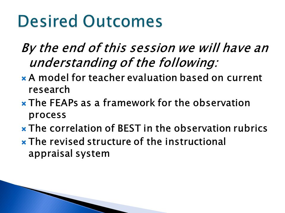 By the end of this session we will have an understanding of the following:  A model for teacher evaluation based on current research  The FEAPs as a framework for the observation process  The correlation of BEST in the observation rubrics  The revised structure of the instructional appraisal system