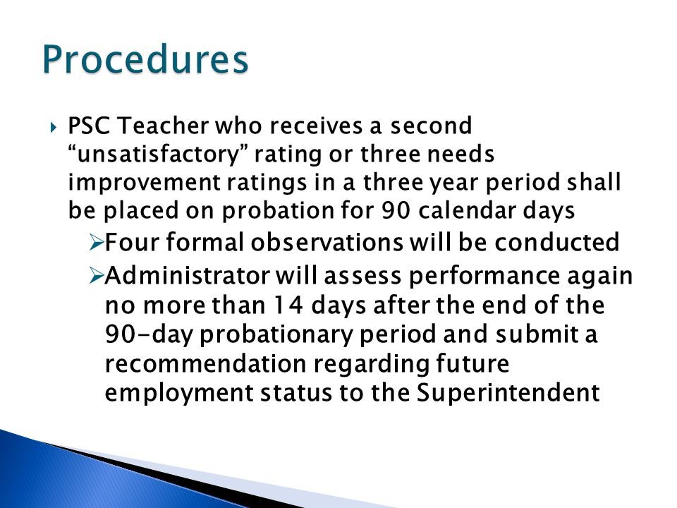  PSC Teacher who receives a second unsatisfactory rating or three needs improvement ratings in a three year period shall be placed on probation for 90 calendar days  Four formal observations will be conducted  Administrator will assess performance again no more than 14 days after the end of the 90-day probationary period and submit a recommendation regarding future employment status to the Superintendent