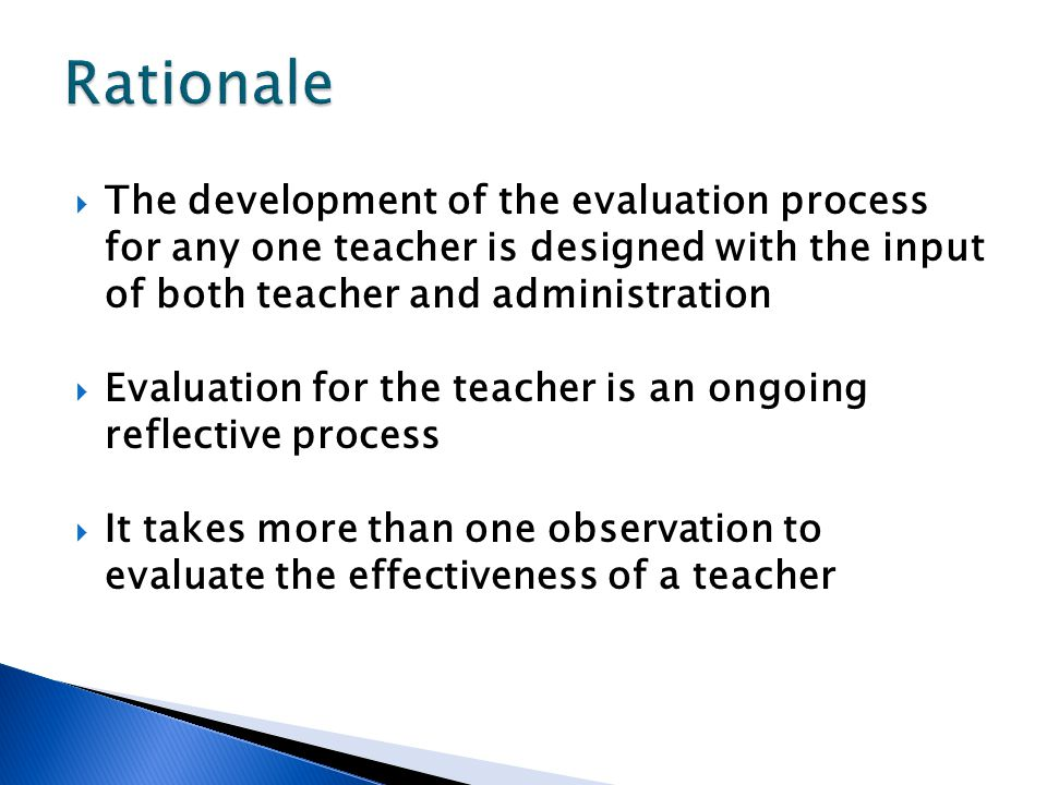  The development of the evaluation process for any one teacher is designed with the input of both teacher and administration  Evaluation for the teacher is an ongoing reflective process  It takes more than one observation to evaluate the effectiveness of a teacher