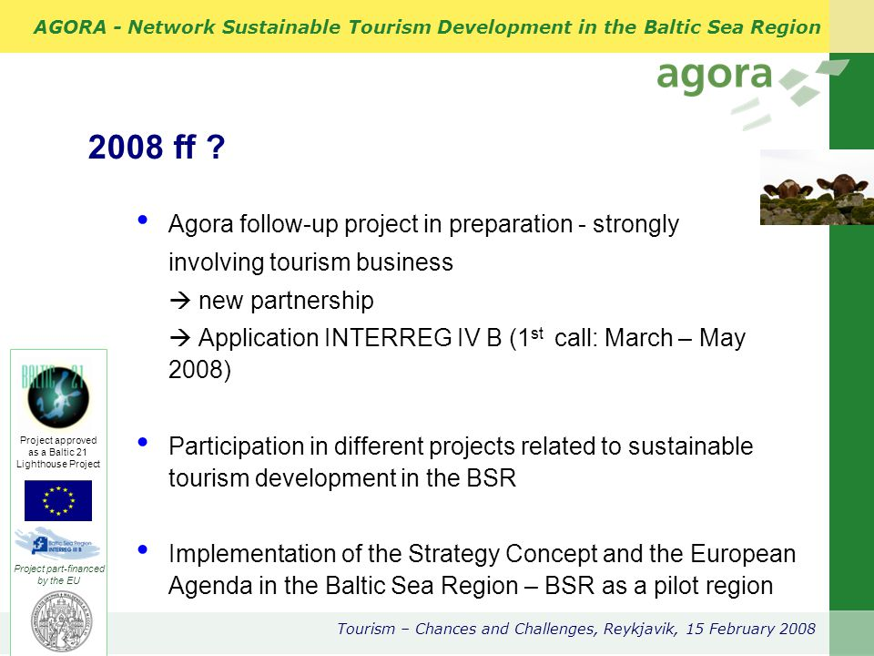 AGORA - Network Sustainable Tourism Development in the Baltic Sea Region Tourism – Chances and Challenges, Reykjavik, 15 February 2008 Project part-financed by the EU Project approved as a Baltic 21 Lighthouse Project 2008 ff .
