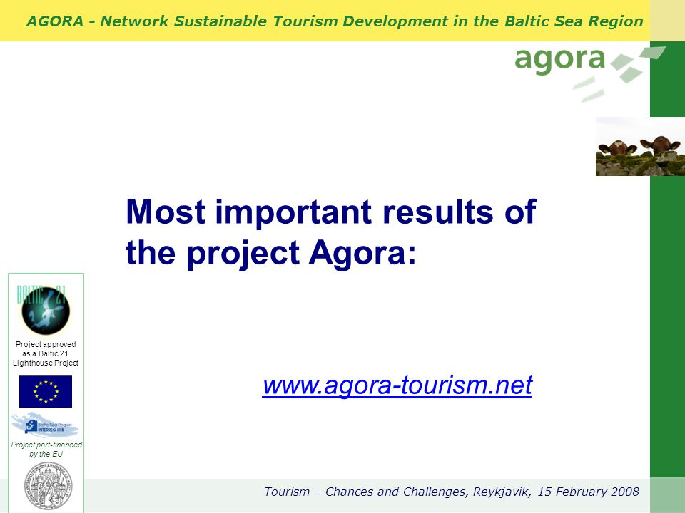 AGORA - Network Sustainable Tourism Development in the Baltic Sea Region Tourism – Chances and Challenges, Reykjavik, 15 February 2008 Project part-financed by the EU Project approved as a Baltic 21 Lighthouse Project Most important results of the project Agora: www.agora-tourism.net www.agora-tourism.net