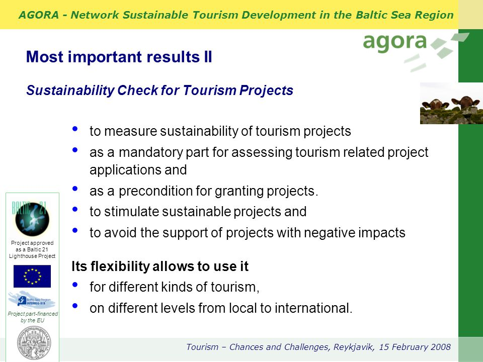 AGORA - Network Sustainable Tourism Development in the Baltic Sea Region Tourism – Chances and Challenges, Reykjavik, 15 February 2008 Project part-financed by the EU Project approved as a Baltic 21 Lighthouse Project Frame:9 Sustainability Objectives