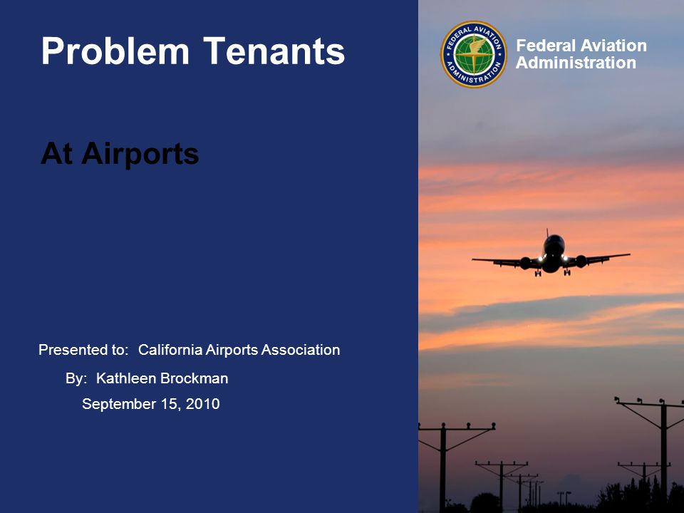 Presented to: Federal Aviation Administration Problem Tenants At Airports California Airports Association By: Kathleen Brockman September 15, 2010