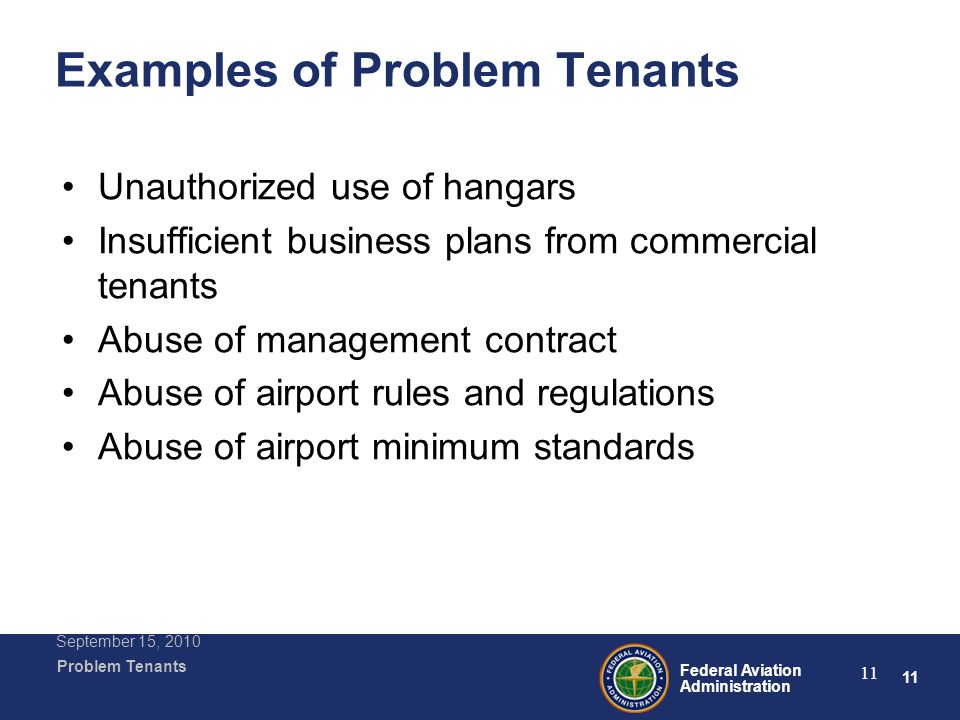 11 Federal Aviation Administration Problem Tenants September 15, 2010 11 Examples of Problem Tenants Unauthorized use of hangars Insufficient business plans from commercial tenants Abuse of management contract Abuse of airport rules and regulations Abuse of airport minimum standards