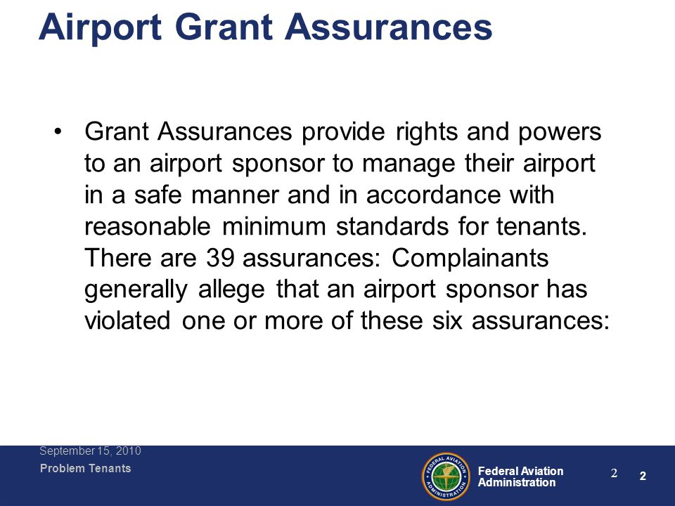 3 Federal Aviation Administration Problem Tenants September 15, 2010 3 Most Popular Grant Assurances #5, Rights and Powers #19 Operation and Maintenance #22 Economic Nondiscrimination #23 Exclusive Rights #24 Fee and Rental Structure #29 Airport Layout Plan
