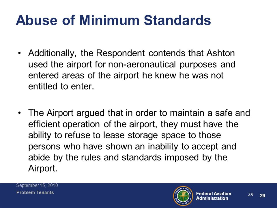 29 Federal Aviation Administration Problem Tenants September 15, 2010 29 Abuse of Minimum Standards Additionally, the Respondent contends that Ashton used the airport for non-aeronautical purposes and entered areas of the airport he knew he was not entitled to enter.