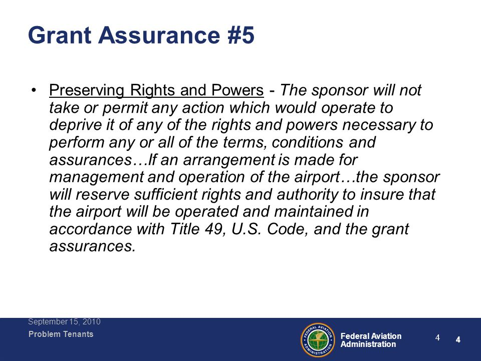 4 Federal Aviation Administration Problem Tenants September 15, 2010 4 Grant Assurance #5 Preserving Rights and Powers - The sponsor will not take or permit any action which would operate to deprive it of any of the rights and powers necessary to perform any or all of the terms, conditions and assurances…If an arrangement is made for management and operation of the airport…the sponsor will reserve sufficient rights and authority to insure that the airport will be operated and maintained in accordance with Title 49, U.S.