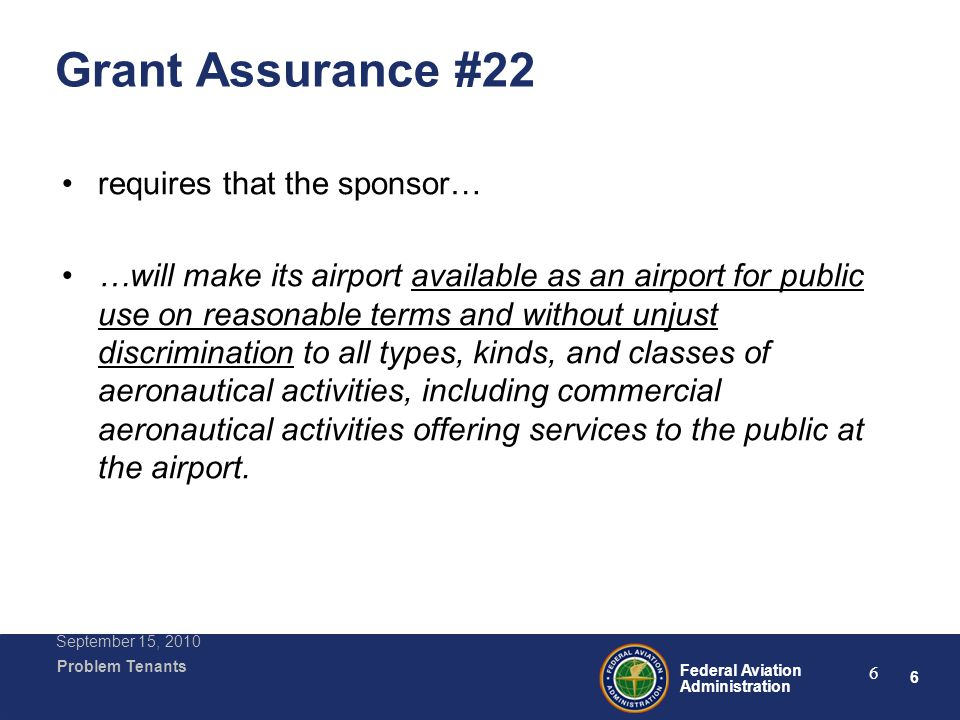 6 Federal Aviation Administration Problem Tenants September 15, 2010 6 Grant Assurance #22 requires that the sponsor… …will make its airport available as an airport for public use on reasonable terms and without unjust discrimination to all types, kinds, and classes of aeronautical activities, including commercial aeronautical activities offering services to the public at the airport.
