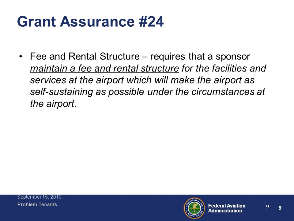 9 Federal Aviation Administration Problem Tenants September 15, 2010 9 Grant Assurance #24 Fee and Rental Structure – requires that a sponsor maintain a fee and rental structure for the facilities and services at the airport which will make the airport as self-sustaining as possible under the circumstances at the airport.